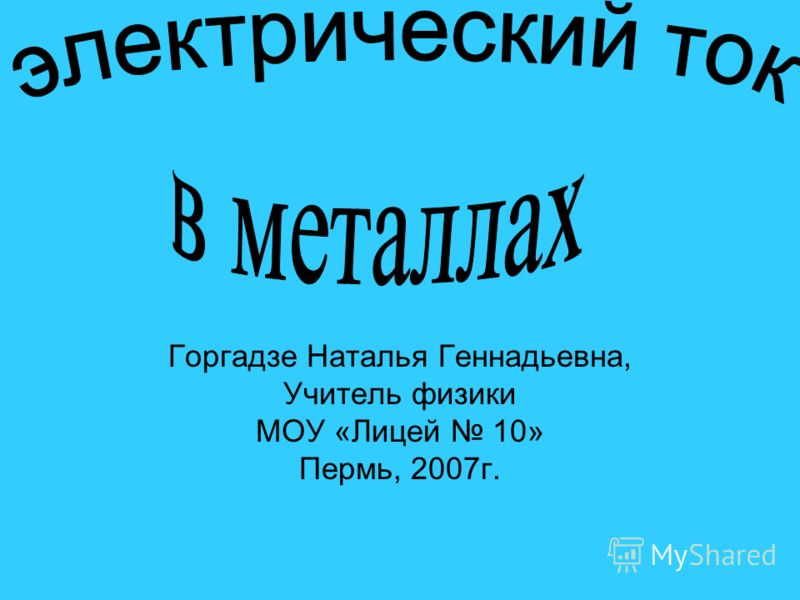Горгадзе Наталья Геннадьевна, Учитель физики МОУ «Лицей 10» Пермь, 2007г.