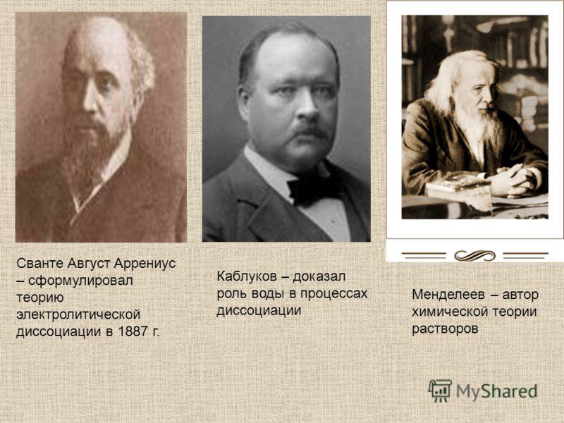 Сванте Август Аррениус – сформулировал теорию электролитической диссоциации в 1887 г. Каблуков – доказал роль воды в процессах диссоциации Менделеев – автор химической теории растворов