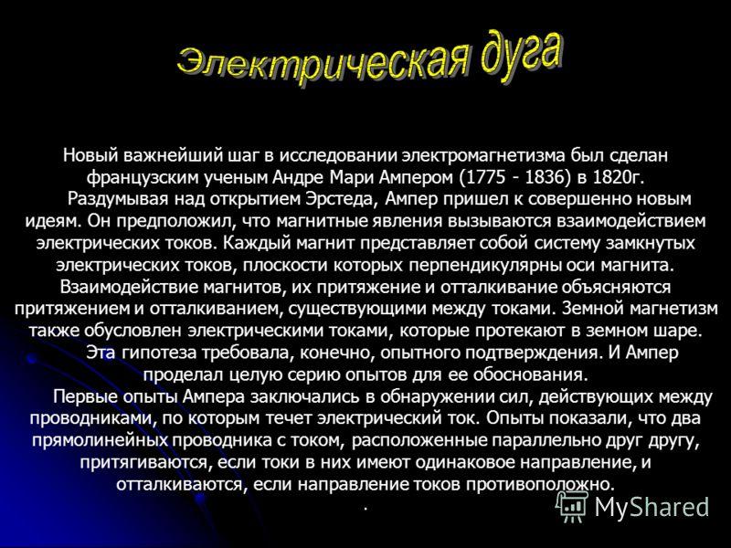 Новый важнейший шаг в исследовании электромагнетизма был сделан французским ученым Андре Мари Ампером (1775 - 1836) в 1820г. Раздумывая над открытием Эрстеда, Ампер пришел к совершенно новым идеям. Он предположил, что магнитные явления вызываются вза