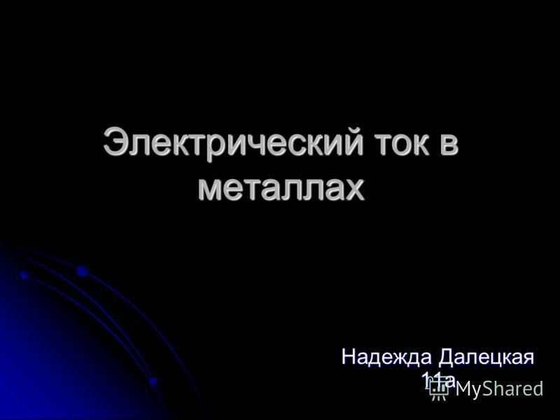 Электрический ток в металлах Надежда Далецкая 11а