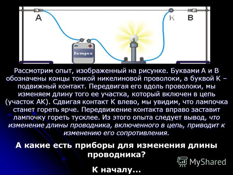 Рассмотрим опыт, изображенный на рисунке. Буквами A и B обозначены концы тонкой никелиновой проволоки, а буквой K – подвижный контакт. Передвигая его вдоль проволоки, мы изменяем длину того ее участка, который включен в цепь (участок AK). Сдвигая кон
