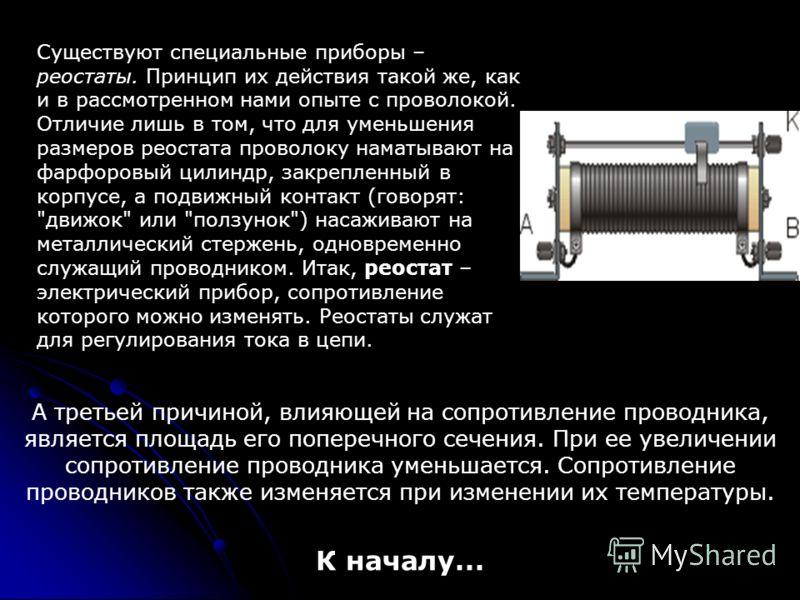 Существуют специальные приборы – реостаты. Принцип их действия такой же, как и в рассмотренном нами опыте с проволокой. Отличие лишь в том, что для уменьшения размеров реостата проволоку наматывают на фарфоровый цилиндр, закрепленный в корпусе, а под