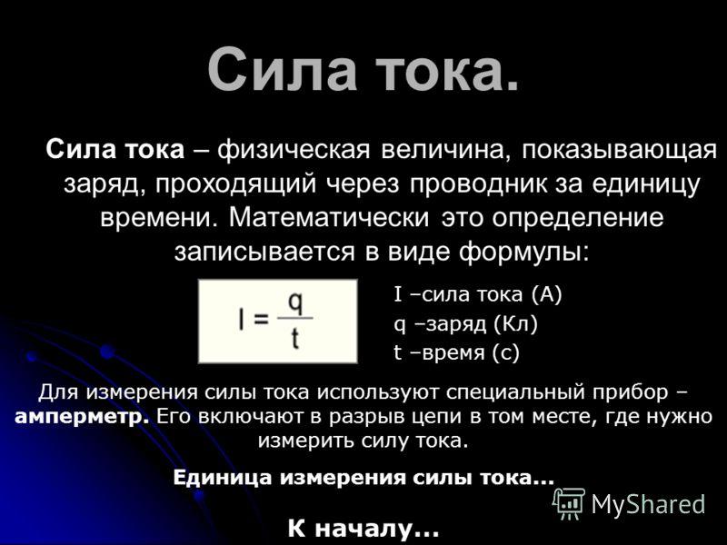 Сила тока. Сила тока – физическая величина, показывающая заряд, проходящий через проводник за единицу времени. Математически это определение записывается в виде формулы: I –сила тока (А) q –заряд (Кл) t –время (с) Для измерения силы тока используют с