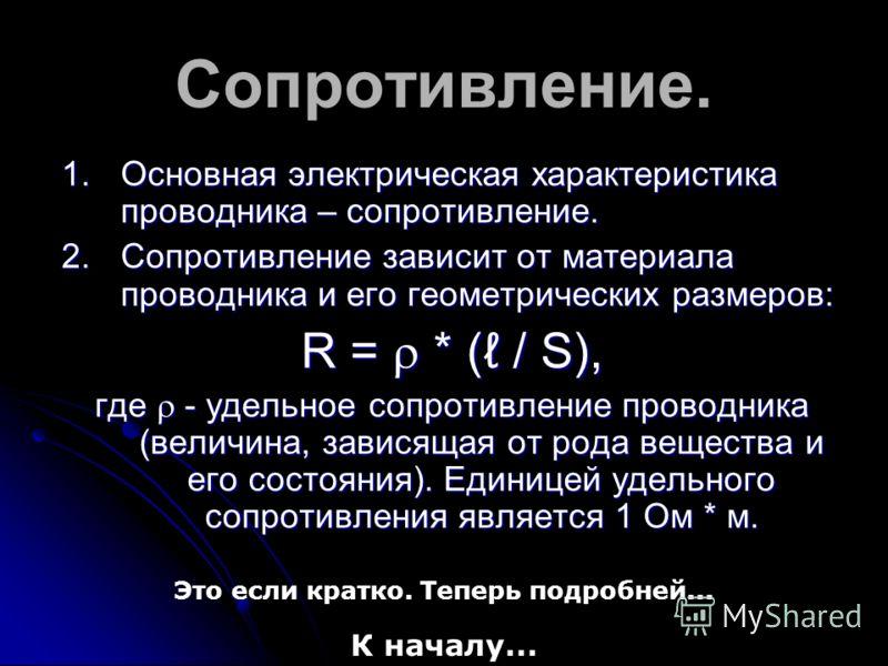 Сопротивление. 1.Основная электрическая характеристика проводника – сопротивление. 2.Сопротивление зависит от материала проводника и его геометрических размеров: R = * ( / S), где - удельное сопротивление проводника (величина, зависящая от рода вещес
