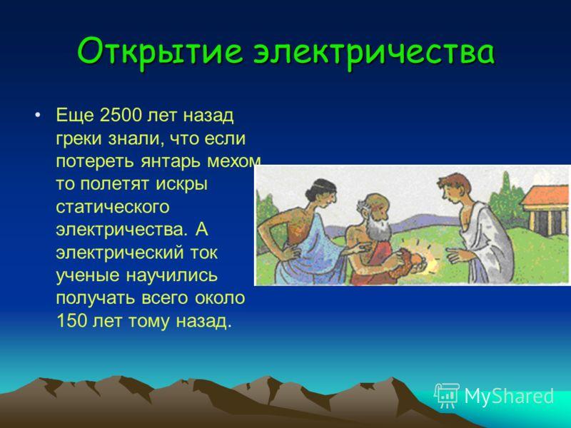 Открытие электричества Еще 2500 лет назад греки знали, что если потереть янтарь мехом, то полетят искры статического электричества. А электрический ток ученые научились получать всего около 150 лет тому назад.
