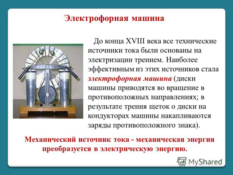 Механический источник тока - механическая энергия преобразуется в электрическую энергию. До конца XVIII века все технические источники тока были основаны на электризации трением. Наиболее эффективным из этих источников стала электрофорная машина (дис