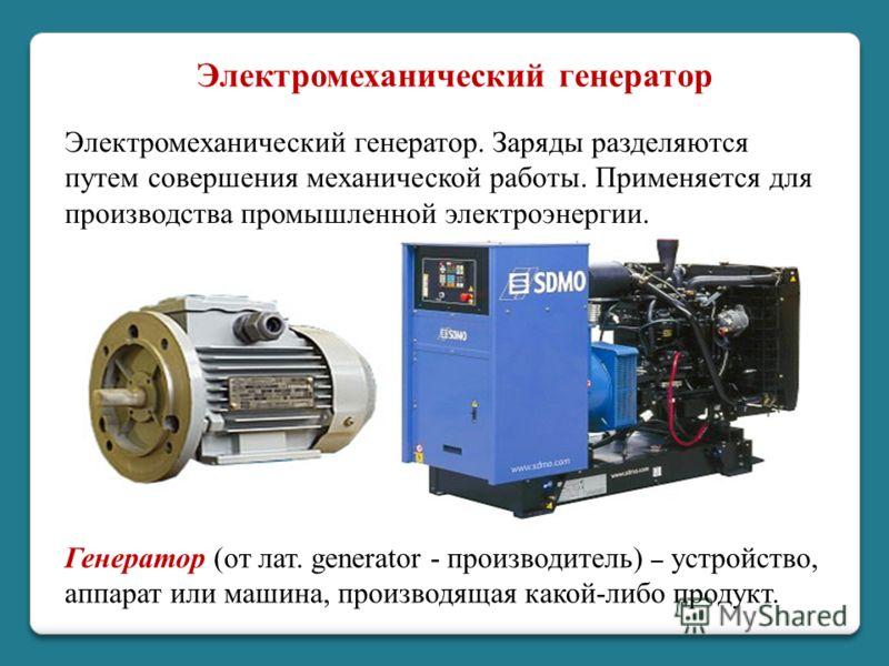 Электромеханический генератор. Заряды разделяются путем совершения механической работы. Применяется для производства промышленной электроэнергии. Электромеханический генератор Генератор (от лат. generator - производитель) – устройство, аппарат или ма