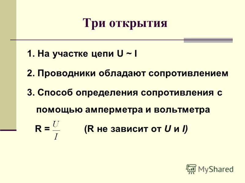 Три открытия 1. На участке цепи U ~ I 2. Проводники обладают сопротивлением 3. Способ определения сопротивления с помощью амперметра и вольтметра R = (R не зависит от U и I)
