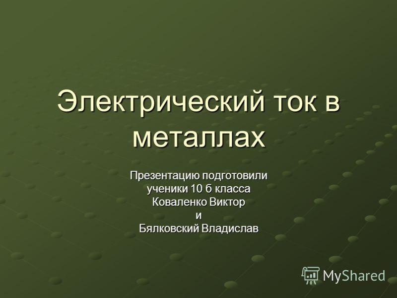 Электрический ток в металлах Презентацию подготовили ученики 10 б класса Коваленко Виктор и Бялковский Владислав