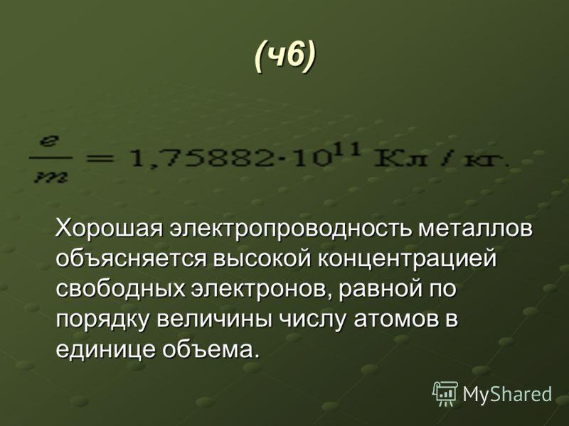 (ч6) Хорошая электропроводность металлов объясняется высокой концентрацией свободных электронов, равной по порядку величины числу атомов в единице объема. Хорошая электропроводность металлов объясняется высокой концентрацией свободных электронов, рав