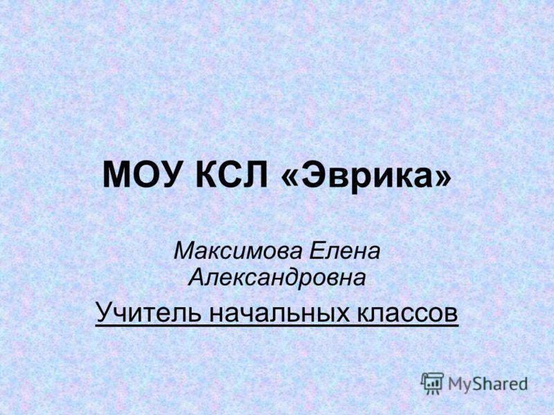 МОУ КСЛ «Эврика » Максимова Елена Александровна Учитель начальных классов