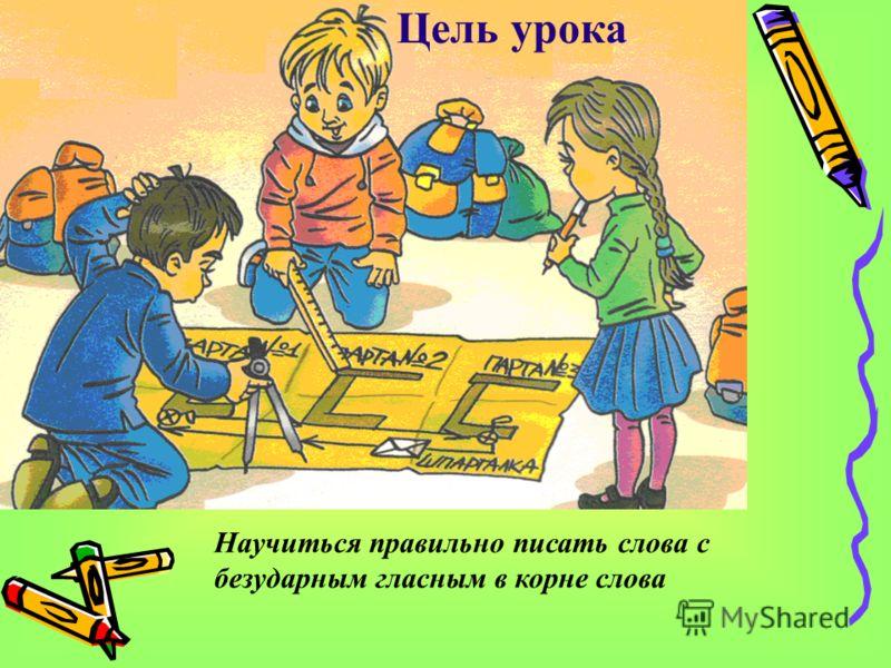 Цель урока Научиться правильно писать слова с безударным гласным в корне слова