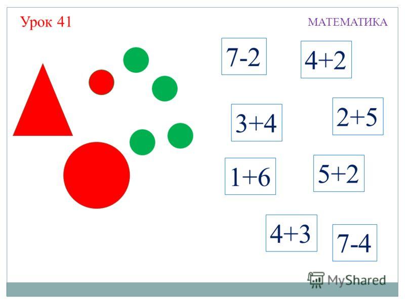 7-2 3+4 4+2 2+5 7-4 4+3 5+2 1+6 МАТЕМАТИКА Урок 41