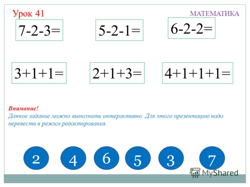7-2-3= 6-2-2= 5-2-1= 2+1+3=4+1+1+1=3+1+1= 246537 МАТЕМАТИКА Внимание! Данное задание можно выполнить интерактивно. Для этого презентацию надо перевести в режим редактирования. Урок 41