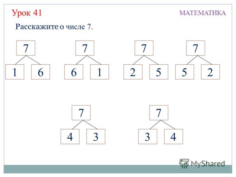 Расскажите о числе 7. 7 6 7 1 7 2 615 Урок 41 7 3 4 7 4 3 7 5 2 МАТЕМАТИКА