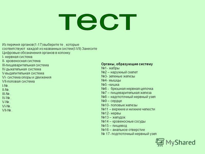 Из перечня органов(1-17) выберите те, которые соответствуют каждой из названных систем(I-VII).Занесите Цифровые обозначения органов в колонку. I- нервная система II- кровеносная система III-пищеварительная система IV-дыхательная система V-выделительн