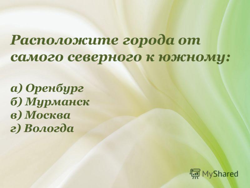 Расположите города от самого северного к южному: а) Оренбург б) Мурманск в) Москва г) Вологда
