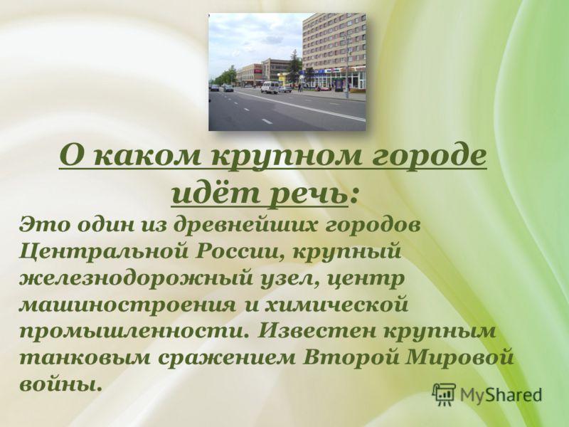 О каком крупном городе идёт речь: Это один из древнейших городов Центральной России, крупный железнодорожный узел, центр машиностроения и химической промышленности. Известен крупным танковым сражением Второй Мировой войны.