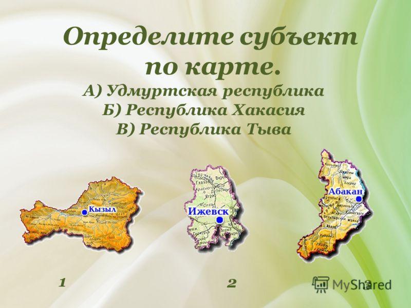 Определите субъект по карте. А) Удмуртская республика Б) Республика Хакасия В) Республика Тыва 2 3 1