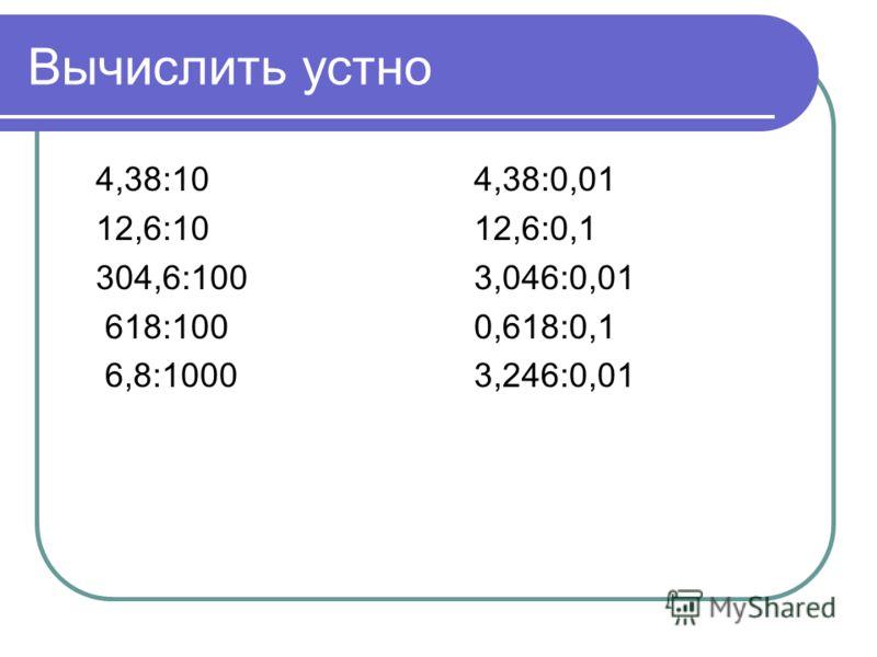 Вычислить устно 4,38:10 12,6:10 304,6:100 618:100 6,8:1000 4,38:0,01 12,6:0,1 3,046:0,01 0,618:0,1 3,246:0,01
