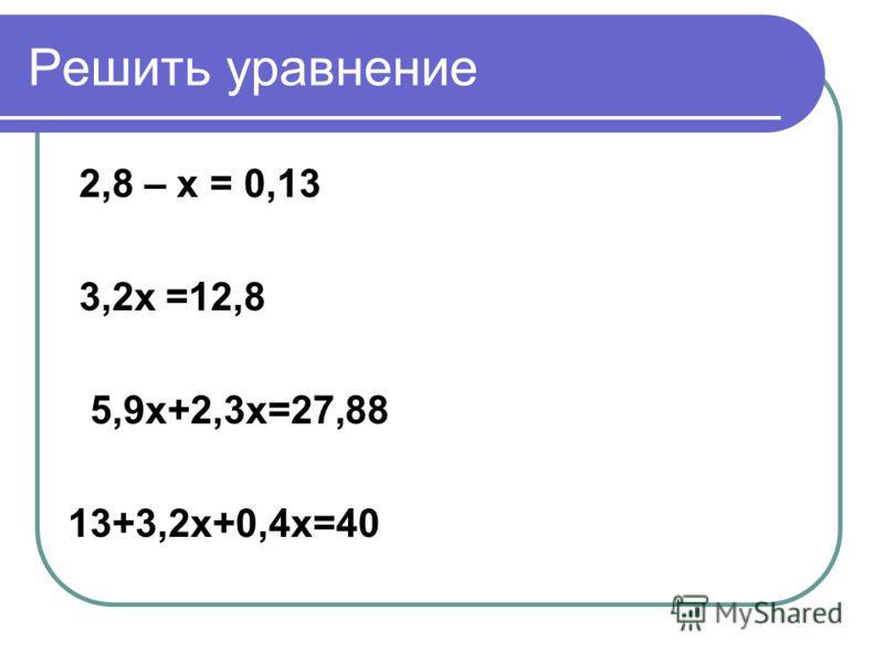 Решить уравнение 2,8 – x = 0,13 3,2x =12,8 5,9x+2,3x=27,88 13+3,2x+0,4x=40