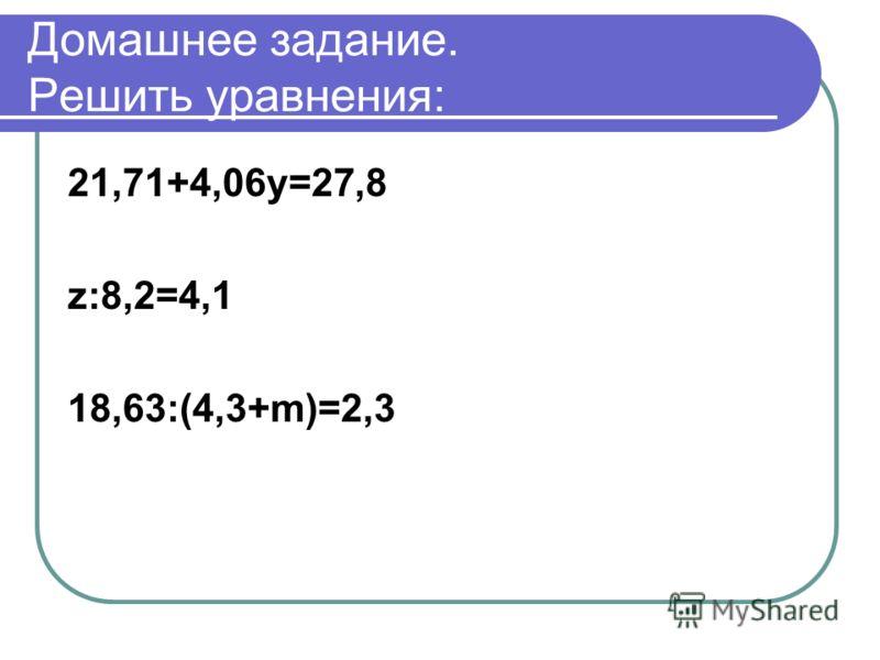 Домашнее задание. Решить уравнения: 21,71+4,06y=27,8 z:8,2=4,1 18,63:(4,3+m)=2,3