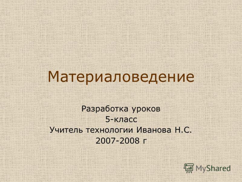 Материаловедение Разработка уроков 5-класс Учитель технологии Иванова Н.С. 2007-2008 г