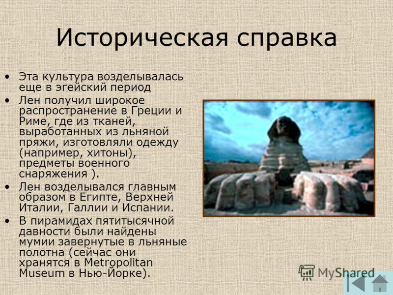 Историческая справка Эта культура возделывалась еще в эгейский период Лен получил широкое распространение в Греции и Риме, где из тканей, выработанных из льняной пряжи, изготовляли одежду (например, хитоны), предметы военного снаряжения ). Лен воздел