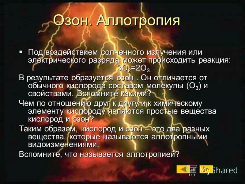 Под воздействием солнечного излучения или электрического разряда может происходить реакция: 3О 2 =2О 3 Под воздействием солнечного излучения или электрического разряда может происходить реакция: 3О 2 =2О 3 В результате образуется озон. Он отличается
