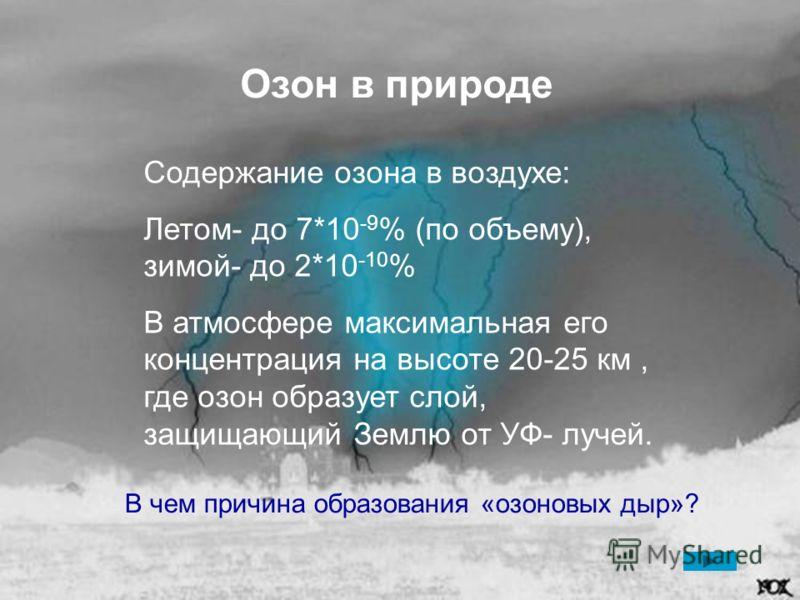 Озон в природе Содержание озона в воздухе: Летом- до 7*10 -9 % (по объему), зимой- до 2*10 -10 % В атмосфере максимальная его концентрация на высоте 20-25 км, где озон образует слой, защищающий Землю от УФ- лучей. В чем причина образования «озоновых