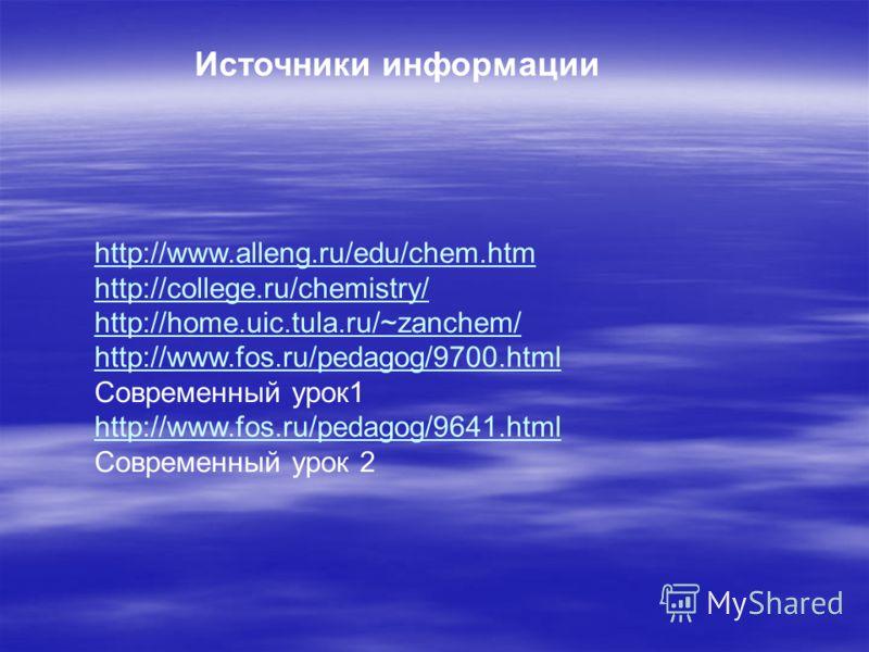 Источники информации http://www.alleng.ru/edu/chem.htm http://college.ru/chemistry/ http://home.uic.tula.ru/~zanchem/ http://www.fos.ru/pedagog/9700.html http://www.fos.ru/pedagog/9700.html Современный урок1 http://www.fos.ru/pedagog/9641.html http:/