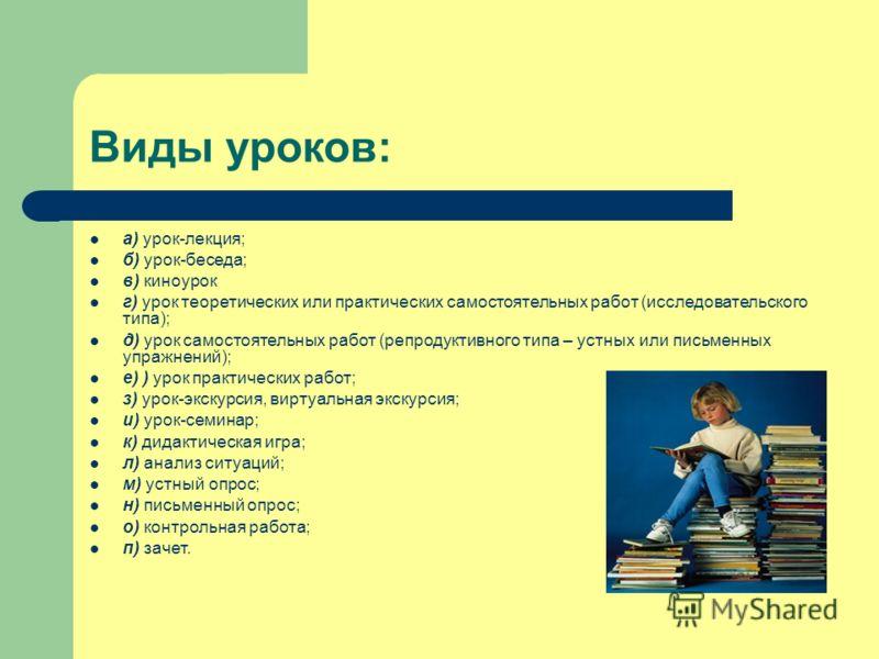 Виды уроков: а) урок-лекция; б) урок-беседа; в) киноурок г) урок теоретических или практических самостоятельных работ (исследовательского типа); д) урок самостоятельных работ (репродуктивного типа – устных или письменных упражнений); е) ) урок практи