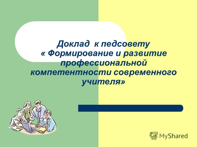 Доклад к педсовету « Формирование и развитие профессиональной компетентности современного учителя»