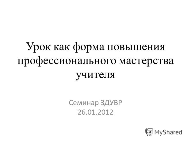 Урок как форма повышения профессионального мастерства учителя Семинар ЗДУВР 26.01.2012