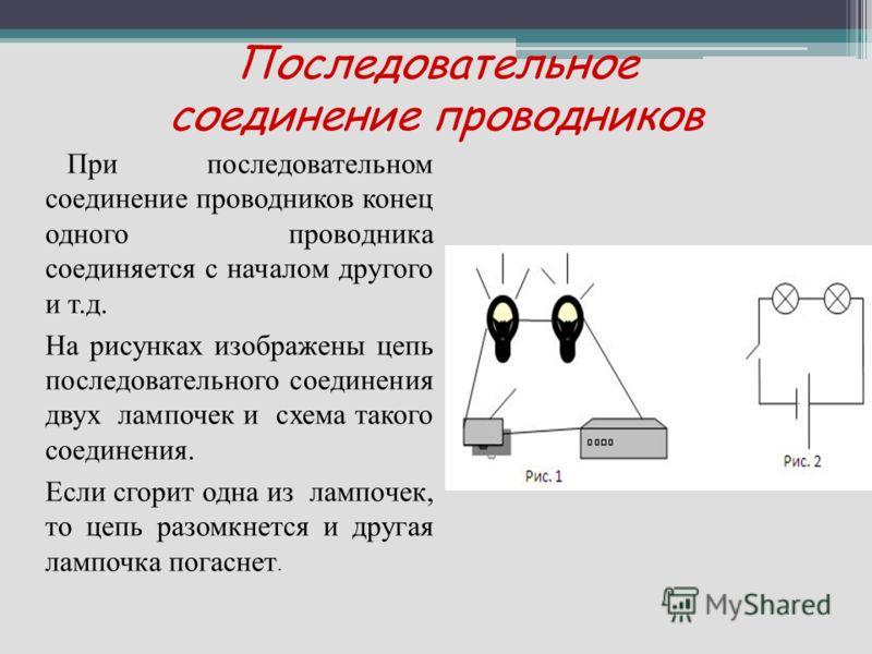 Последовательное соединение проводников При последовательном соединение проводников конец одного проводника соединяется с началом другого и т.д. На рисунках изображены цепь последовательного соединения двух лампочек и схема такого соединения. Если сг