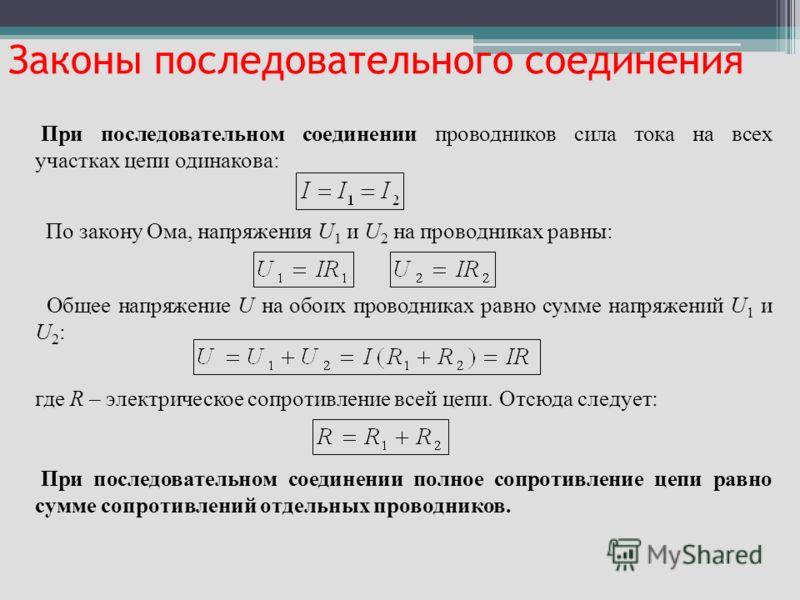 При последовательном соединении проводников сила тока на всех участках цепи одинакова: По закону Ома, напряжения U 1 и U 2 на проводниках равны: Общее напряжение U на обоих проводниках равно сумме напряжений U 1 и U 2 : где R – электрическое сопротив