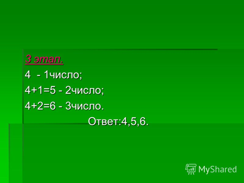 3 этап. 4 - 1число; 4+1=5 - 2число; 4+2=6 - 3число. Ответ:4,5,6. Ответ:4,5,6.