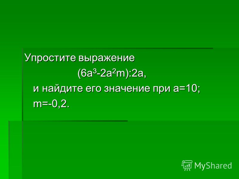 Упростите выражение (6a 3 -2a 2 m):2a, (6a 3 -2a 2 m):2a, и найдите его значение при a=10; и найдите его значение при a=10; m=-0,2. m=-0,2.