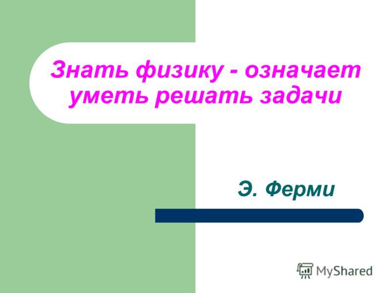 Знать физику - означает уметь решать задачи Э. Ферми