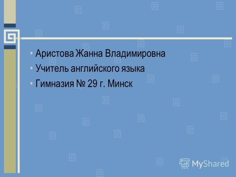 Аристова Жанна Владимировна Учитель английского языка Гимназия 29 г. Минск