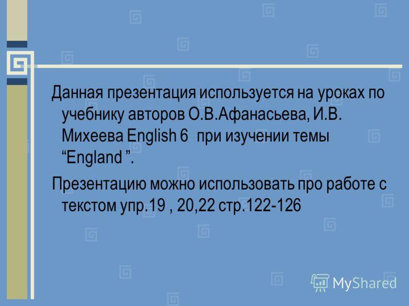 Данная презентация используется на уроках по учебнику авторов О.В.Афанасьева, И.В. Михеева English 6 при изучении темы England. Презентацию можно использовать про работе с текстом упр.19, 20,22 стр.122-126