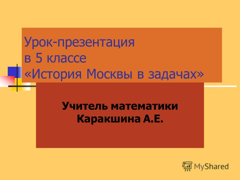 Урок-презентация в 5 классе «История Москвы в задачах» Учитель математики Каракшина А.Е.
