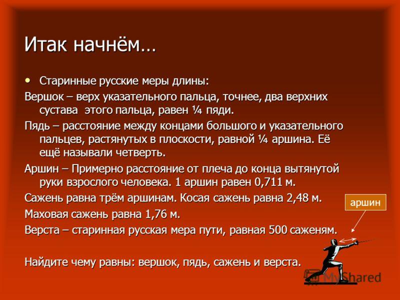 Итак начнём… Старинные русские меры длины: Старинные русские меры длины: Вершок – верх указательного пальца, точнее, два верхних сустава этого пальца, равен ¼ пяди. Пядь – расстояние между концами большого и указательного пальцев, растянутых в плоско