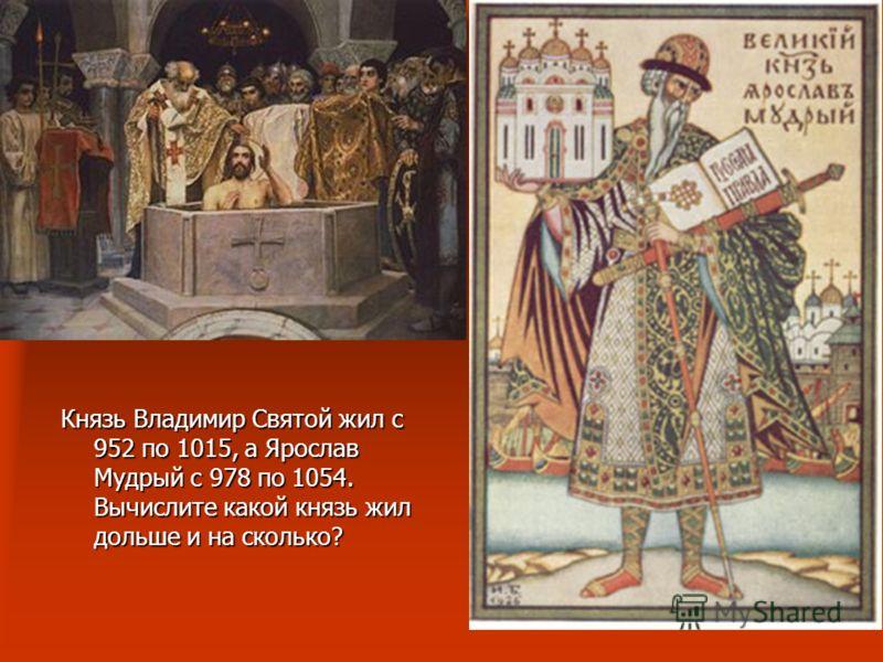 Князь Владимир Святой жил с 952 по 1015, а Ярослав Мудрый с 978 по 1054. Вычислите какой князь жил дольше и на сколько?
