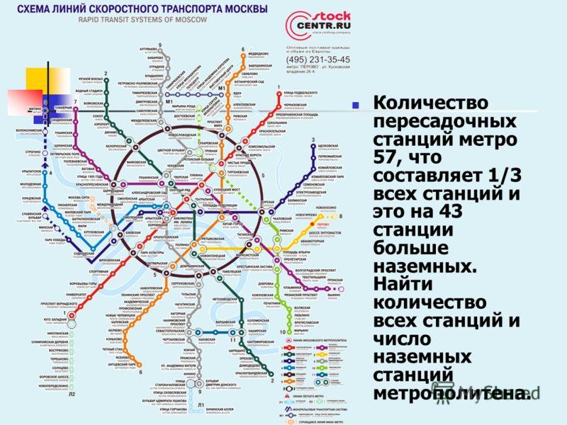 Количество пересадочных станций метро 57, что составляет 1/3 всех станций и это на 43 станции больше наземных. Найти количество всех станций и число наземных станций метрополитена.