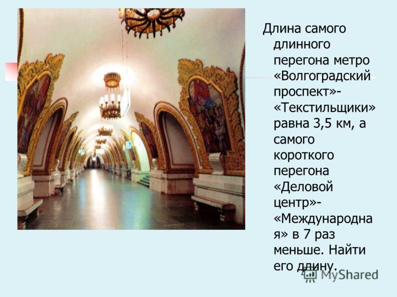 Длина самого длинного перегона метро «Волгоградский проспект»- «Текстильщики» равна 3,5 км, а самого короткого перегона «Деловой центр»- «Международна я» в 7 раз меньше. Найти его длину.