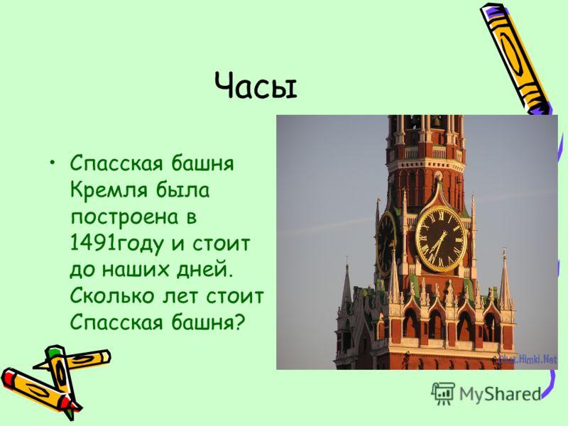 Часы Спасская башня Кремля была построена в 1491году и стоит до наших дней. Сколько лет стоит Спасская башня?