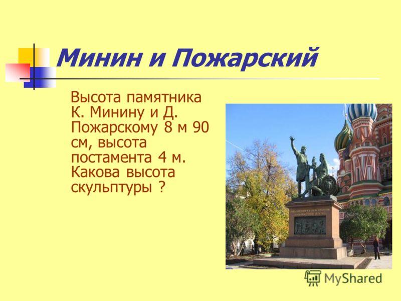 Минин и Пожарский Высота памятника К. Минину и Д. Пожарскому 8 м 90 см, высота постамента 4 м. Какова высота скульптуры ?