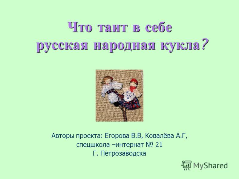 Что таит в себе русская народная кукла? Авторы проекта: Егорова В.В, Ковалёва А.Г, спецшкола –интернат 21 Г. Петрозаводска