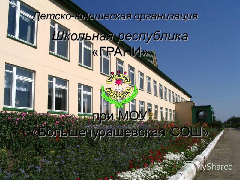 Школьная республика «ГРАНИ» при МОУ «Большечурашевская СОШ» Детско-юношеская организация